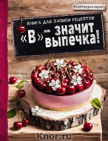 """Анастасия Зурабова """"В"""" - значит выпечка! Книга для записи рецептов"""" Серия """"Инстакулинария. Книги для записи рецептов"""""""