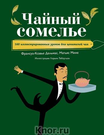 """Ф.-К. Дельмас """"Чайный сомелье. 160 иллюстрированных уроков для ценителей чая"""" Серия """"Вина и напитки мира"""""""