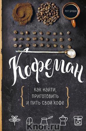 """Р. Браун """"Кофеман. Как найти, приготовить и пить свой кофе"""" Серия """"Кулинария. Есть. Читать. Любить"""""""