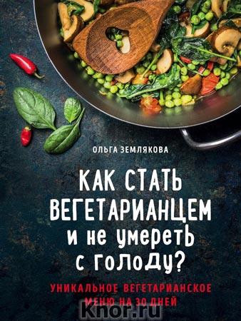 """Ольга Землякова """"Как стать вегетарианцем и не умереть с голоду?"""" Серия """"Кулинарное открытие"""""""