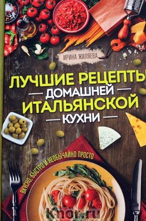 """Ирина Жиляева """"Лучшие рецепты домашней итальянской кухни. Вкусно, быстро и необычайно просто"""""""