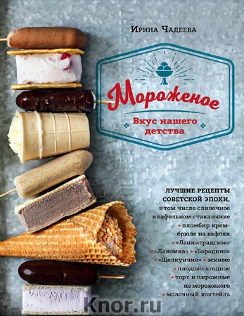"""Ирина Чадеева """"Мороженое. Вкус нашего детства"""""""