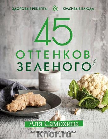 """Аля Самохина """"45 оттенков зеленого. Здоровые рецепты и красивые блюда. Для вегетарианцев и не только"""" Серия """"Кулинарное открытие"""""""