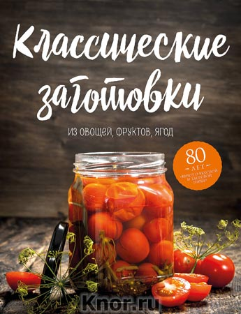"""Классические заготовки. Из овощей, фруктов, ягод. Серия """"Кулинария. Книга о вкусной и здоровой пище. Избранное"""""""