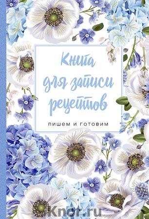 """Книга для записи рецептов. Пишем и готовим (голубые цветы). Серия """"Кулинария. Книги для записи рецептов"""""""