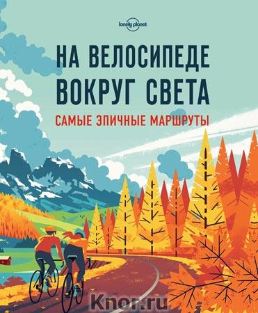 """На велосипеде вокруг света. Самые эпичные маршруты. Серия """"Lonely planet. Подарочные издания"""""""