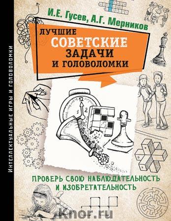 """И.Е. Гусев, А.Г. Мерников """"Лучшие советские задачи и головоломки. Проверь свою наблюдательность и изобретательность"""" Серия """"Интеллектуальные игры и головоломки"""""""