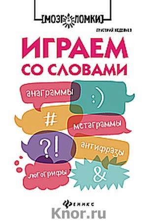 """Григорий Неделько """"Играем со словами: анаграммы, метаграммы, антифразы, логогрифы"""" Серия """"Мозголомки"""""""