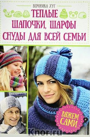 """Вероника Хуг """"Теплые шапочки, шарфы, снуды для всей семьи. Вяжем сами"""""""
