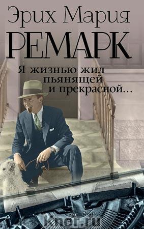 """Эрих Мария Ремарк """"Я жизнью жил пьянящей и прекрасной... (Письма, дневники, стихотворения... )"""" Серия """"Возвращение с Западного фронта"""""""