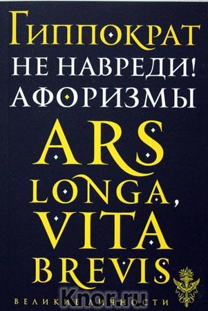 """Гиппократ """"Не навреди! Афоризмы"""" Серия """"Великие личности"""""""