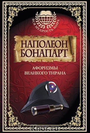 """Наполеон Бонапарт. Афоризмы великого тирана. Серия """"Вся мудрость мира"""""""