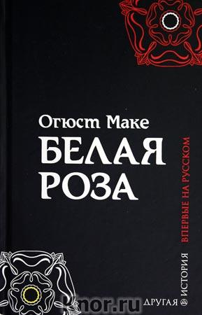 "Огюст Маке ""Белая роза: роман"""