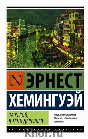 """Эрнест Хемингуэй """"За рекой, в тени деревьев"""" Серия """"Эксклюзивная классика"""" Pocket-book"""