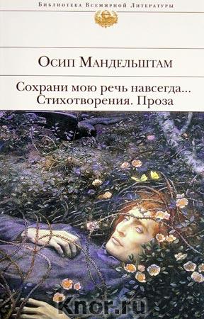 """Осип Мандельштам """"Сохрани мою речь навсегда... Стихотворения. Проза"""" Серия """"Библиотека всемирной литературы"""""""