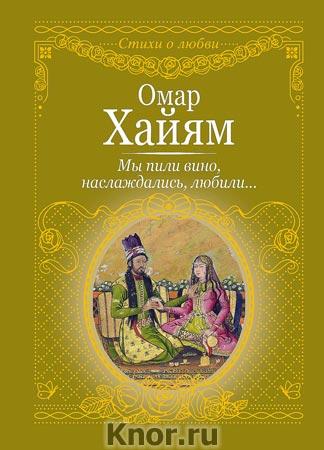 "Хайям Омар ""Мы пили вино, наслаждались, любили"" Серия ""Стихи о любви"""