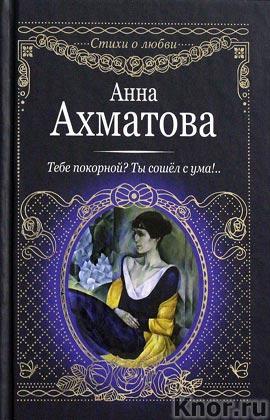 """Анна Ахматова """"Тебе покорной? Ты сошел с ума!.."""" Серия """"Стихи о любви"""""""