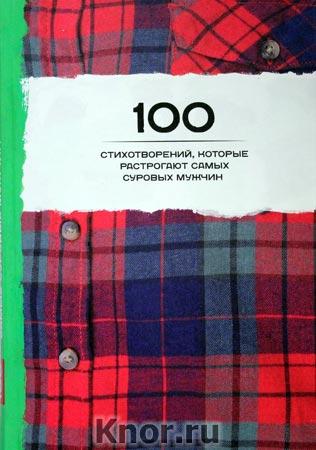 """100 стихотворений, которые растрогают самых суровых мужчин. Серия """"100 стихотворений"""""""