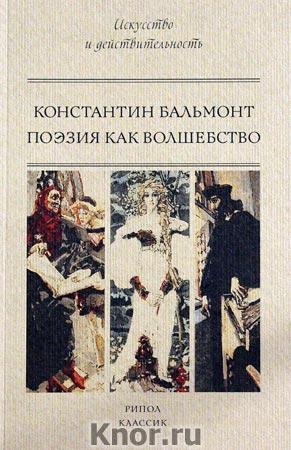 """Константин Бальмонт """"Поэзия как волшебство"""" Серия """"Искусство и действительность"""""""