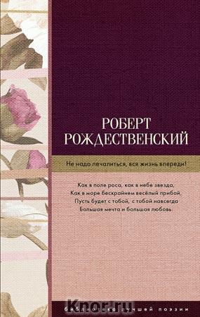 """Роберт Рождественский """"Не надо печалиться, вся жизнь впереди!"""" Серия """"Библиотека лучшей поэзии"""""""