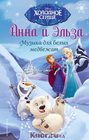 """Эрика Дэвид """"Музыка для белых медвежат"""" Серия """"Disney. Холодное сердце. Новые приключения Анны и Эльзы"""""""