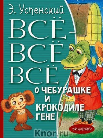 """Эдуард Успенский """"Всё-всё-всё о Чебурашке и Крокодиле Гене"""" Серия """"Всё лучшее детям"""""""