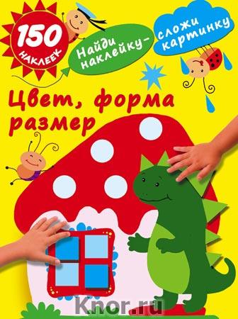 """М. Малышкина """"Цвет, форма, размер"""" Серия """"Найди наклейку - сложи картинку. 150 наклеек"""""""