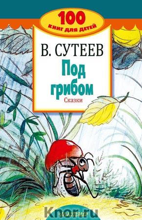 """Владимир Сутеев """"Под грибом. Сказки"""" Серия """"100 книг для детей"""""""