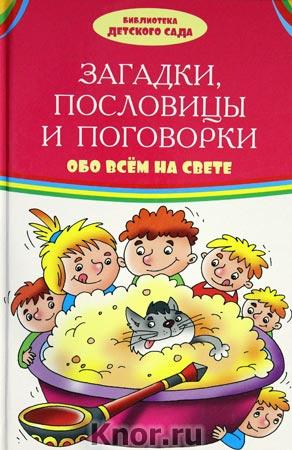 """Загадки, пословицы, поговорки обо всем на свете. Серия """"Библиотека детского сада"""""""