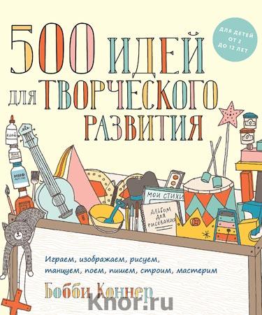 """Бобби Коннер """"500 идей для творческого развития. Играем, изображаем, рисуем, танцуем, поем, пишем, строим, мастерим"""" Серия """"Детство"""""""