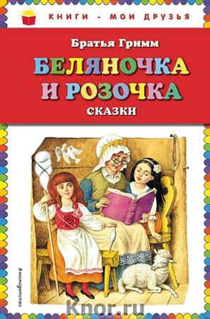 """Братья Гримм """"Беляночка и Розочка: сказки"""" Серия """"Книги - мои друзья"""""""