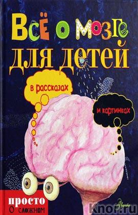 """Все о мозге для детей в рассказах и картинках. Серия """"Просто о сложном для детей"""""""