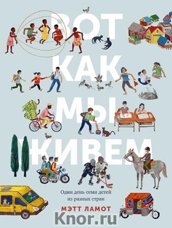"""Мэтт Ламот """"Вот как мы живем. Один день семи детей из разных стран"""" Серия """"Детство"""""""