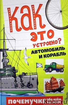 """С.Н. Зигуненко """"Как это устроено? Автомобиль и корабль"""" Серия """"Почемучке обо всем на свете"""""""
