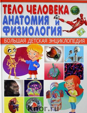 """Тело человека. Анатомия и физиология. Серия """"Большая детская энциклопедия"""""""
