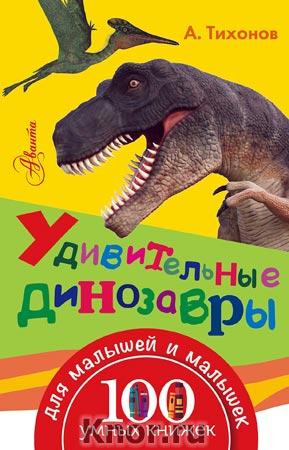 """Удивительные динозавры. Серия """"100 умных книжек для малышей и малышек"""""""
