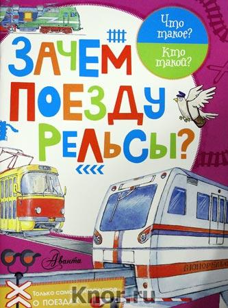 """А.А. Чукавин, В.И. Малов """"Зачем поезду рельсы?"""" Серия """"Что такое? Кто такой?"""""""