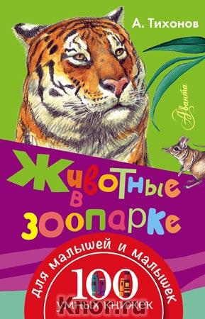 """Александр Тихонов """"Животные в зоопарке"""" Серия """"100 умных книжек для малышей и малышек"""""""