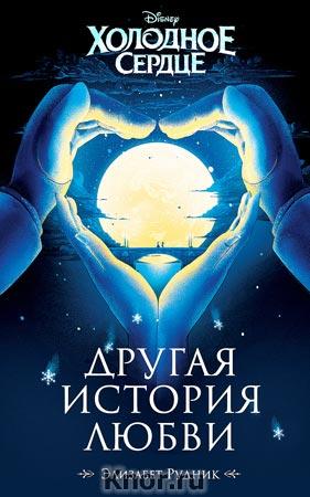 """Элизабет Рудник """"Холодное сердце. Другая история любви"""" Серия """"Disney. Неизвестная сказка"""""""
