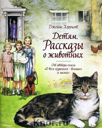 """Джеймс Хэрриот """"Детям. Рассказы о животных. От автора книги """"О всех созданиях - больших и малых"""""""