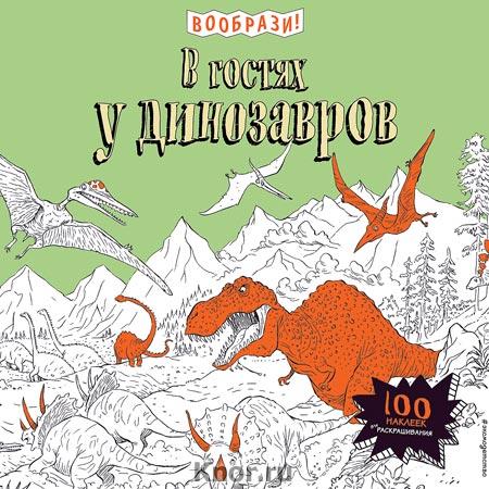 """В гостях у динозавров (+ наклейки для раскрашивания). Серия """"Вообрази!"""""""
