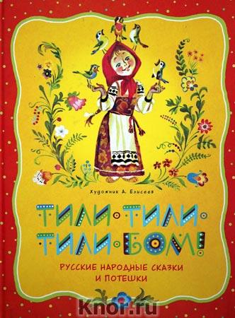 Тили-тили-тили-бом! Русские народные сказки и потешки