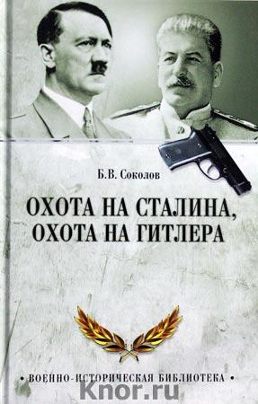 """Борис Соколов """"Охота на Сталина, охота на Гитлера. Тайная борьба спецслужб"""" Серия """"Военно-историческая библиотека"""""""