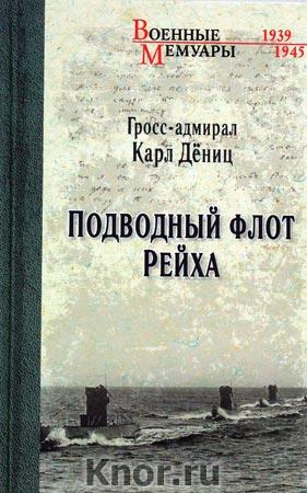 """Карл Дениц """"Подводный флот Рейха"""" Серия """"Военные мемуары"""""""