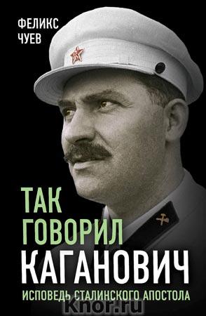 """Феликс Чуев """"Так говорил Каганович. Исповедь сталинского апостола"""" Серия """"Великие вспоминают"""""""