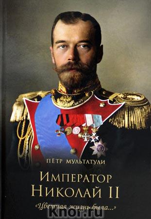 """Петр Мультатули """"Император Николай II. """"Цветная жизнь была... """""""