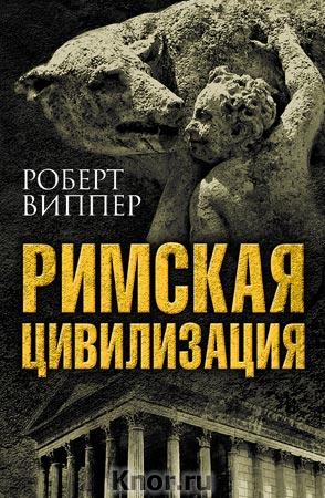 """Роберт Виппер """"Римская цивилизация"""" Серия """"Величайшие цивилизации мира"""""""