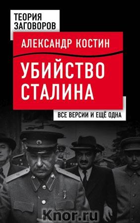 """Александр Костин """"Убийство Сталина. Все версии и еще одна"""" Серия """"Теория заговоров"""""""
