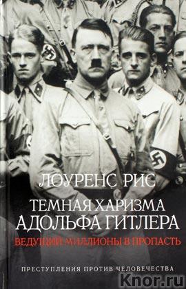 """Лоуренс Рис """"Темная харизма Адольфа Гитлера. Ведущий миллионы в пропасть. История Второй мировой войны"""""""