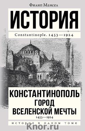 """Филип Мансел """"Константинополь, 1453-1924"""" Серия """"История в одном томе"""""""